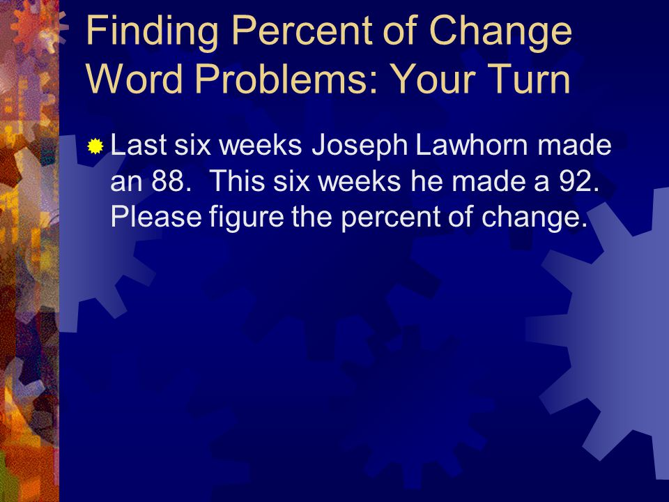Finding Percent of Change Word Problems: Your Turn  Last six weeks Joseph Lawhorn made an 88. This six weeks he made a 92. Please figure the percent