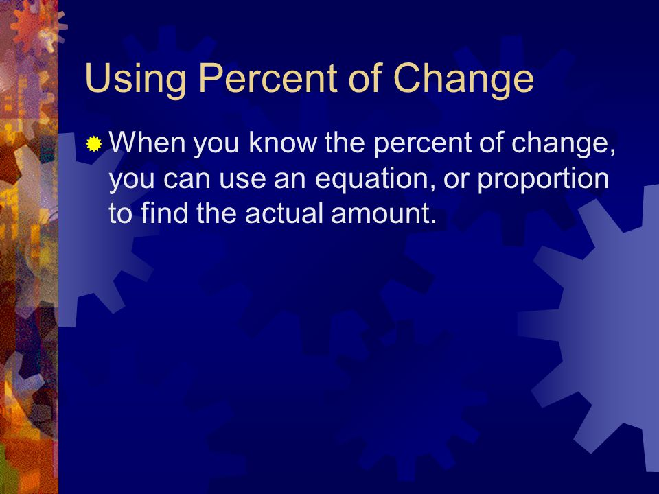 Using Percent of Change  When you know the percent of change, you can use an equation, or proportion to find the actual amount.