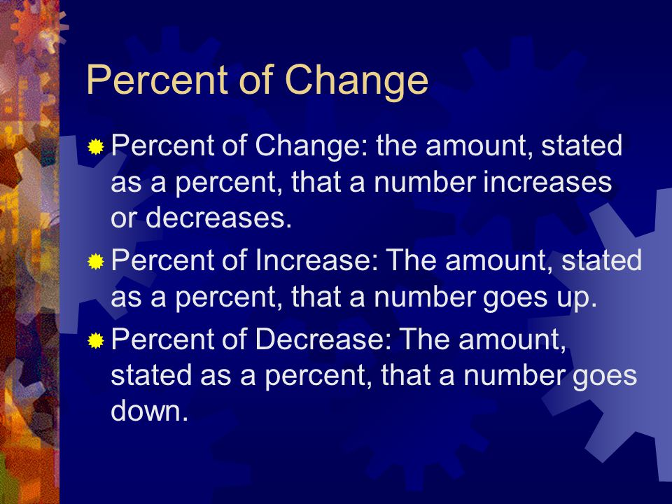 Percent of Change  Percent of Change: the amount, stated as a percent, that a number increases or decreases.  Percent of Increase: The amount, state
