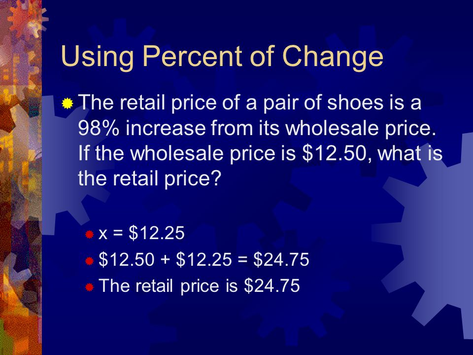 Using Percent of Change  The retail price of a pair of shoes is a 98% increase from its wholesale price. If the wholesale price is $12.50, what is th