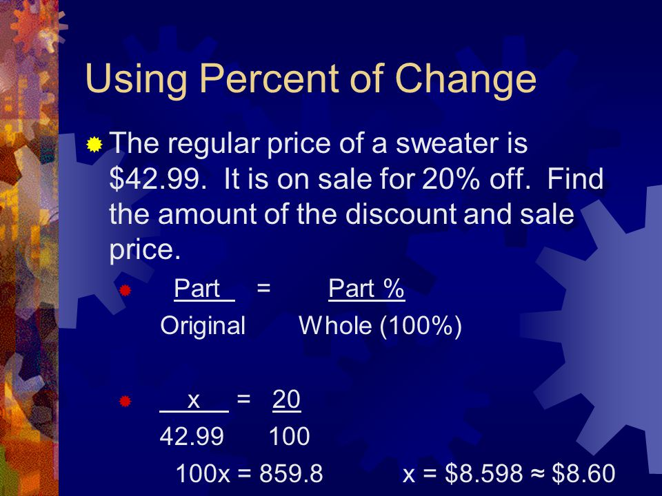 Using Percent of Change  The regular price of a sweater is $42.99. It is on sale for 20% off. Find the amount of the discount and sale price.  Part