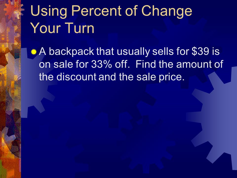 Using Percent of Change Your Turn  A backpack that usually sells for $39 is on sale for 33% off. Find the amount of the discount and the sale price.