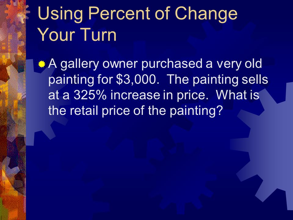 Using Percent of Change Your Turn  A gallery owner purchased a very old painting for $3,000. The painting sells at a 325% increase in price. What is