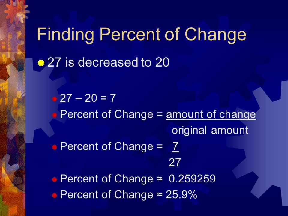 Finding Percent of Change  27 is decreased to 20  27 – 20 = 7  Percent of Change = amount of change original amount  Percent of Change = 7 27  Pe