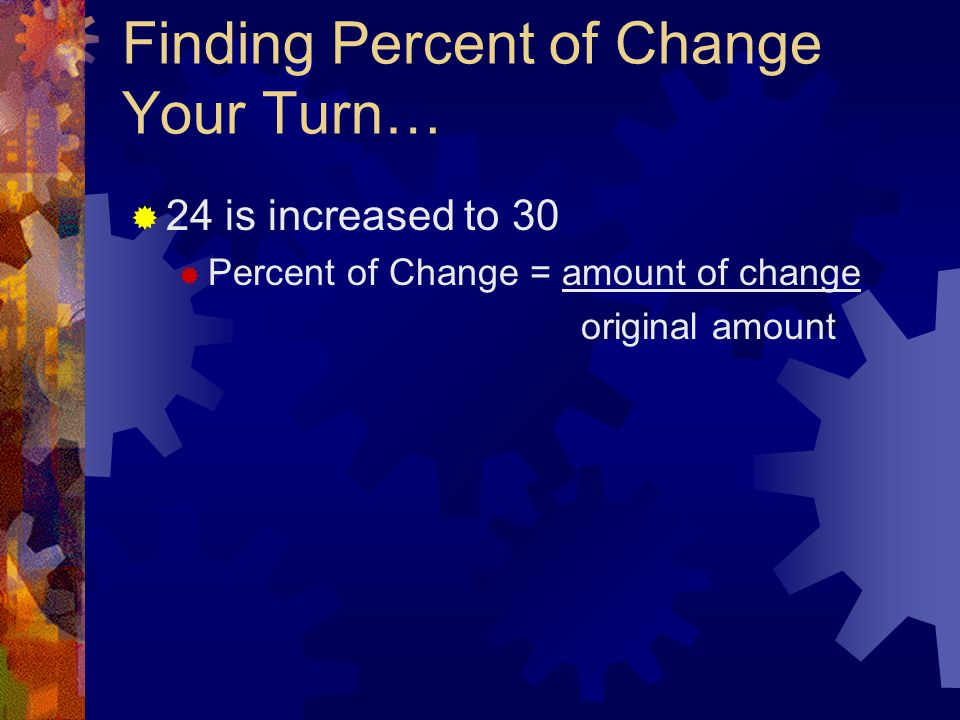 Finding Percent of Change Your Turn…  24 is increased to 30  Percent of Change = amount of change original amount