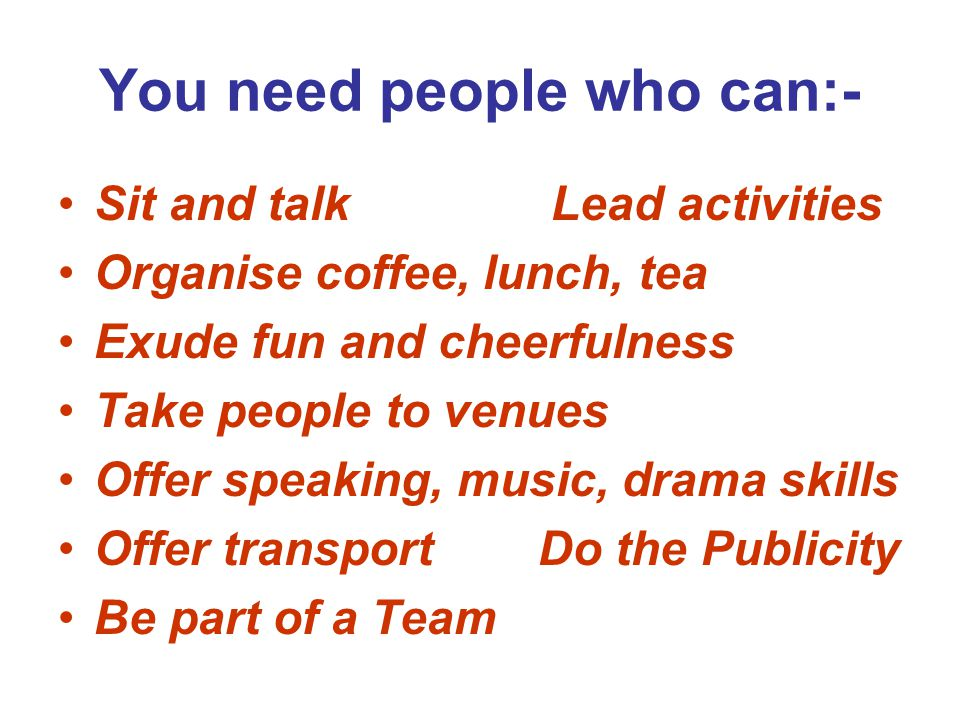 You need people who can:- Sit and talk Lead activities Organise coffee, lunch, tea Exude fun and cheerfulness Take people to venues Offer speaking, music, drama skills Offer transportDo the Publicity Be part of a Team