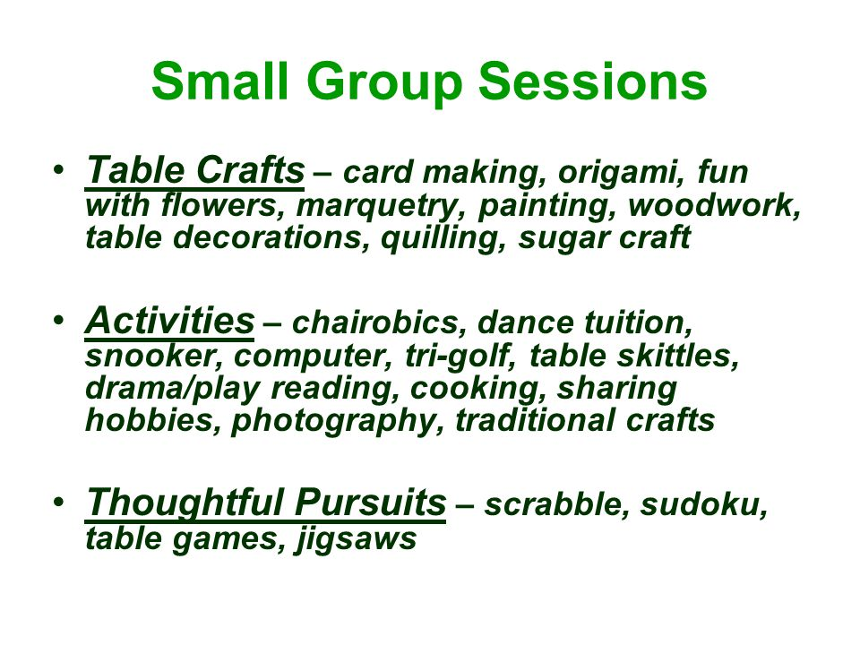 Small Group Sessions Table Crafts – card making, origami, fun with flowers, marquetry, painting, woodwork, table decorations, quilling, sugar craft Activities – chairobics, dance tuition, snooker, computer, tri-golf, table skittles, drama/play reading, cooking, sharing hobbies, photography, traditional crafts Thoughtful Pursuits – scrabble, sudoku, table games, jigsaws