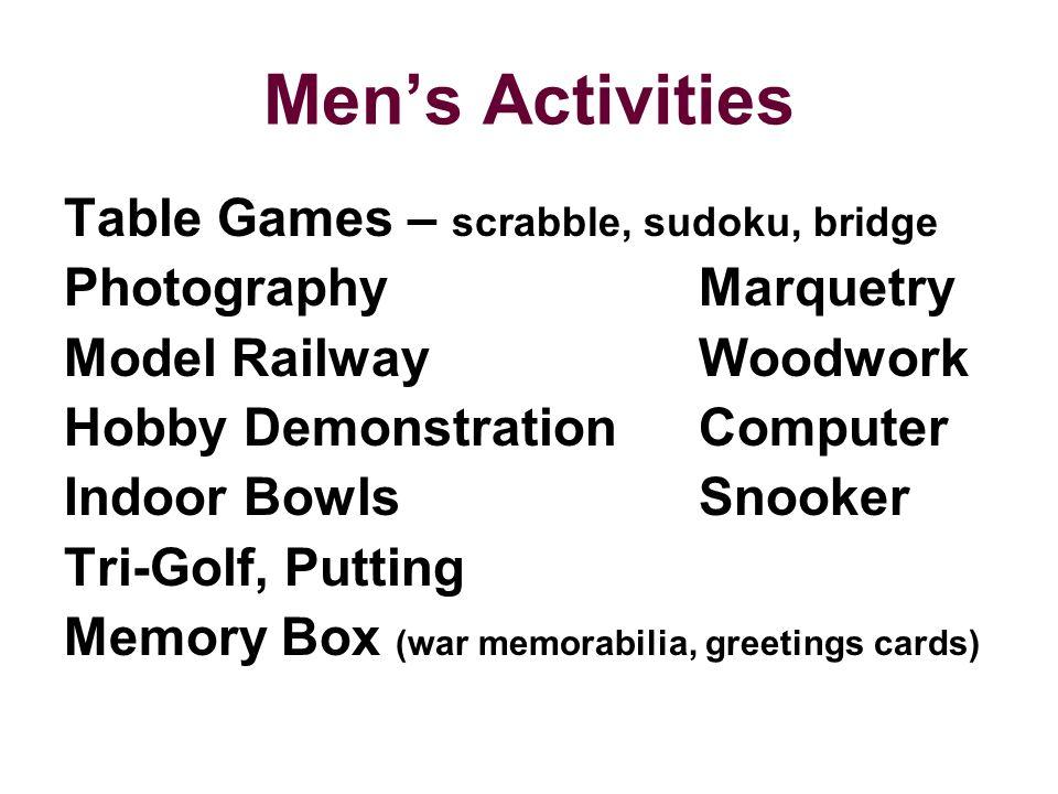 Men's Activities Table Games – scrabble, sudoku, bridge PhotographyMarquetry Model RailwayWoodwork Hobby DemonstrationComputer Indoor BowlsSnooker Tri-Golf, Putting Memory Box (war memorabilia, greetings cards)