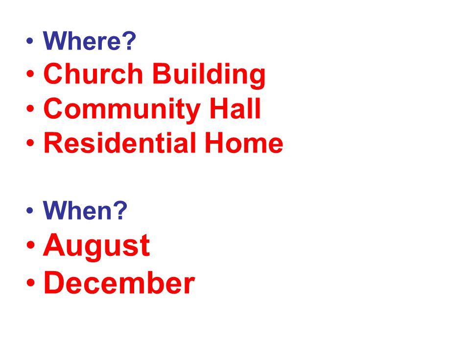 Where? Church Building Community Hall Residential Home When? August December