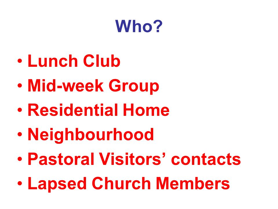 Who? Lunch Club Mid-week Group Residential Home Neighbourhood Pastoral Visitors' contacts Lapsed Church Members