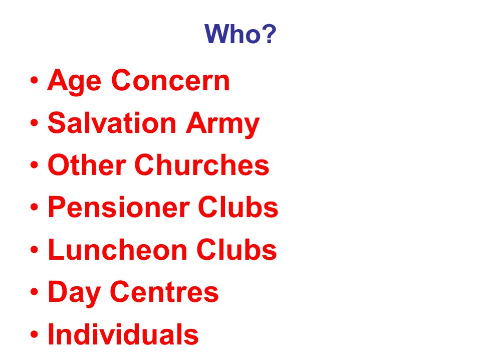 Who? Age Concern Salvation Army Other Churches Pensioner Clubs Luncheon Clubs Day Centres Individuals