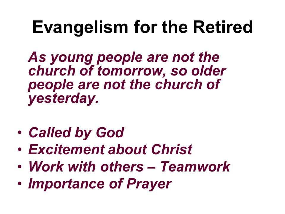 Evangelism for the Retired As young people are not the church of tomorrow, so older people are not the church of yesterday.