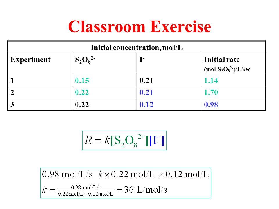 Classroom Exercise Initial concentration, mol/L ExperimentS 2 O 8 2- I-I- Initial rate (mol S 2 O 8 2- )/L/sec 10.150.211.14 20.220.211.70 30.220.120.98