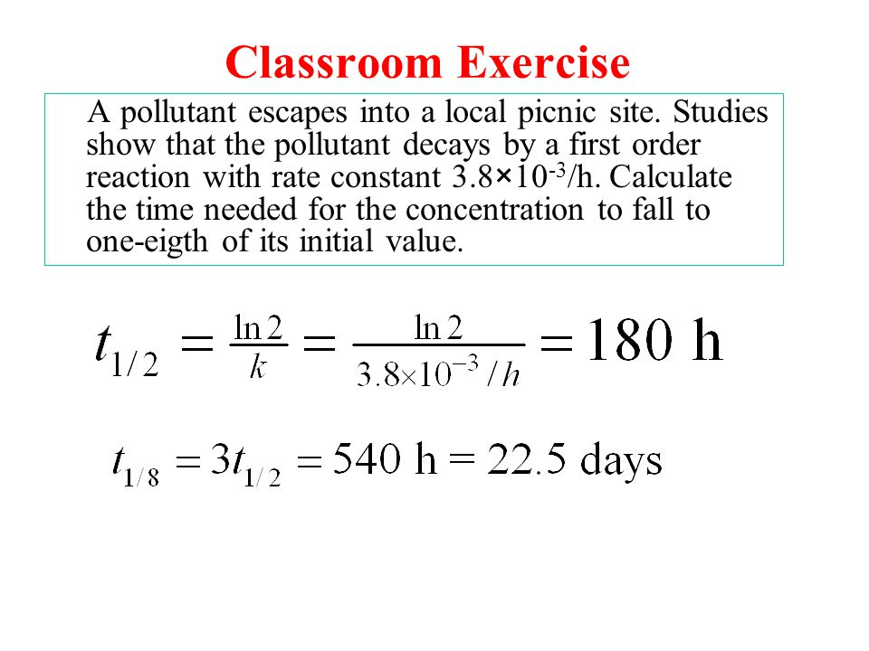 Classroom Exercise A pollutant escapes into a local picnic site. Studies show that the pollutant decays by a first order reaction with rate constant 3