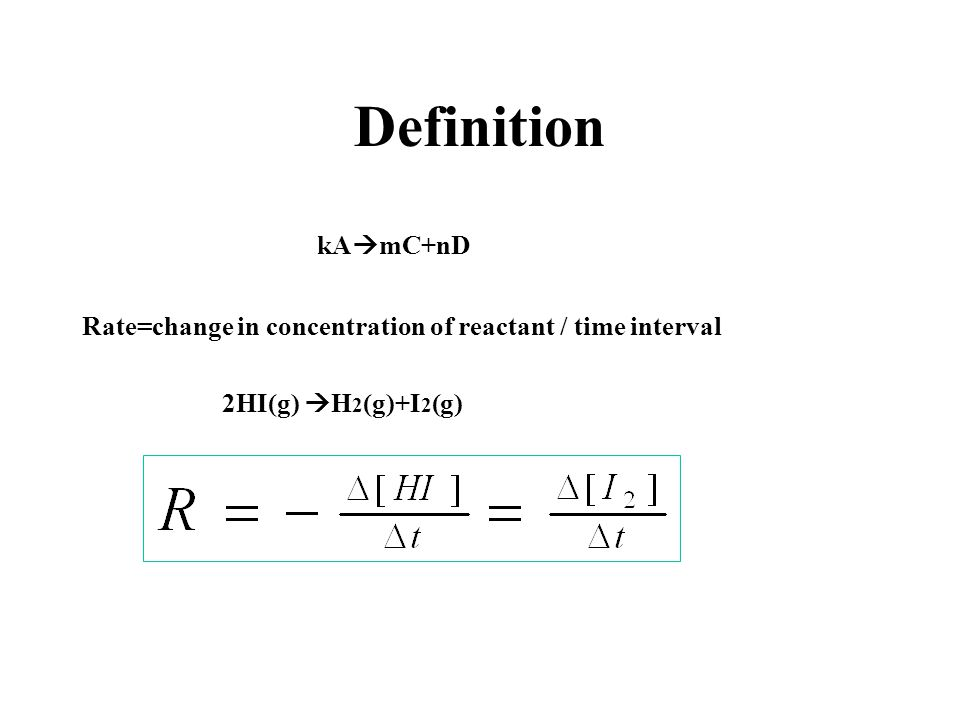 Definition kA  mC+nD Rate=change in concentration of reactant / time interval 2HI(g)  H 2 (g)+I 2 (g)
