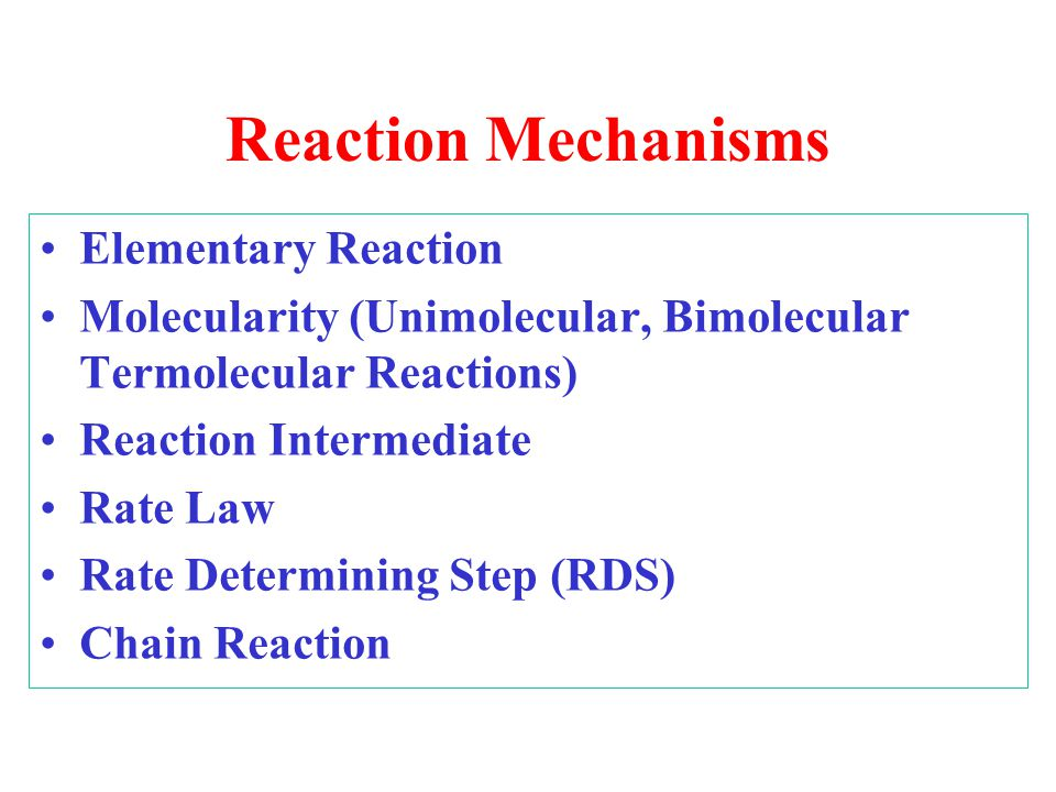 Reaction Mechanisms Elementary Reaction Molecularity (Unimolecular, Bimolecular Termolecular Reactions) Reaction Intermediate Rate Law Rate Determinin