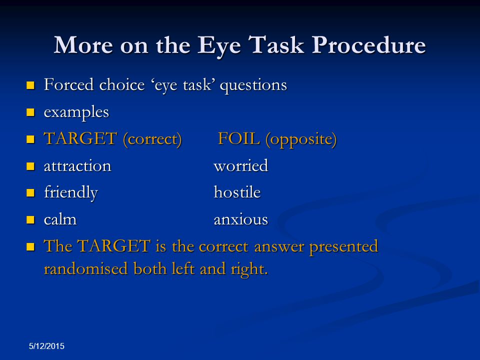 5/12/2015 More on the Eye Task Procedure Forced choice 'eye task' questions Forced choice 'eye task' questions examples examples TARGET (correct)FOIL (opposite) TARGET (correct)FOIL (opposite) attraction worried attraction worried friendly hostile friendly hostile calm anxious calm anxious The TARGET is the correct answer presented randomised both left and right.
