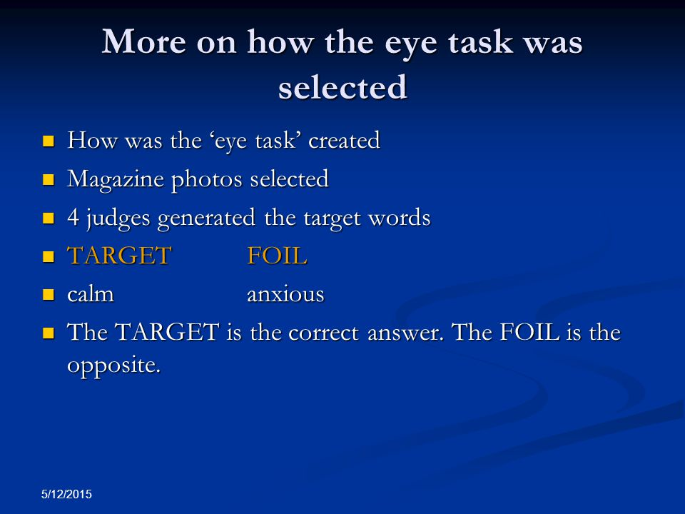 5/12/2015 More on how the eye task was selected How was the 'eye task' created How was the 'eye task' created Magazine photos selected Magazine photos selected 4 judges generated the target words 4 judges generated the target words TARGET FOIL TARGET FOIL calm anxious calm anxious The TARGET is the correct answer.