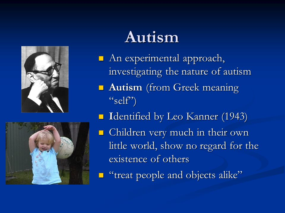 Autism An experimental approach, investigating the nature of autism An experimental approach, investigating the nature of autism Autism (from Greek meaning self ) Autism (from Greek meaning self ) Identified by Leo Kanner (1943) Identified by Leo Kanner (1943) Children very much in their own little world, show no regard for the existence of others Children very much in their own little world, show no regard for the existence of others treat people and objects alike treat people and objects alike