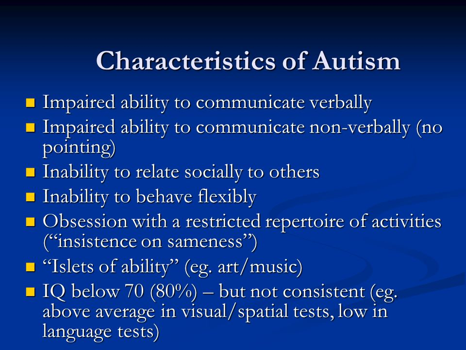 Characteristics of Autism Impaired ability to communicate verbally Impaired ability to communicate verbally Impaired ability to communicate non-verbally (no pointing) Impaired ability to communicate non-verbally (no pointing) Inability to relate socially to others Inability to relate socially to others Inability to behave flexibly Inability to behave flexibly Obsession with a restricted repertoire of activities ( insistence on sameness ) Obsession with a restricted repertoire of activities ( insistence on sameness ) Islets of ability (eg.
