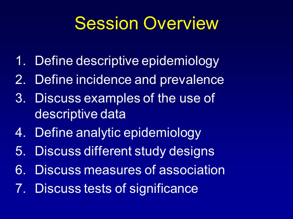 Session Overview 1.Define descriptive epidemiology 2.Define incidence and prevalence 3.Discuss examples of the use of descriptive data 4.Define analytic epidemiology 5.Discuss different study designs 6.Discuss measures of association 7.Discuss tests of significance