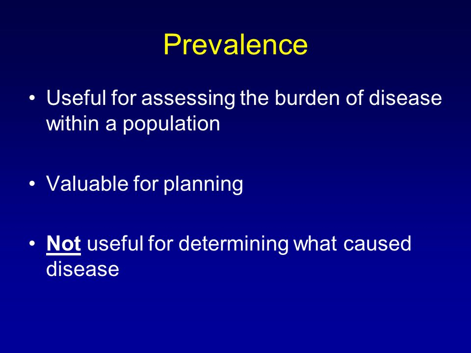 Prevalence Useful for assessing the burden of disease within a population Valuable for planning Not useful for determining what caused disease