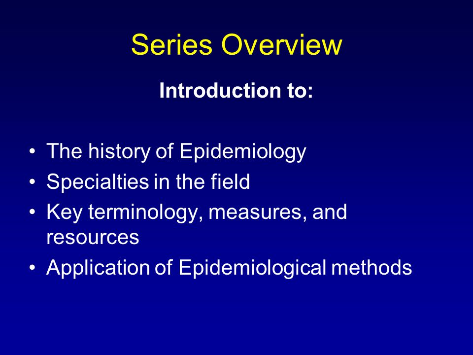 Series Overview Introduction to: The history of Epidemiology Specialties in the field Key terminology, measures, and resources Application of Epidemiological methods