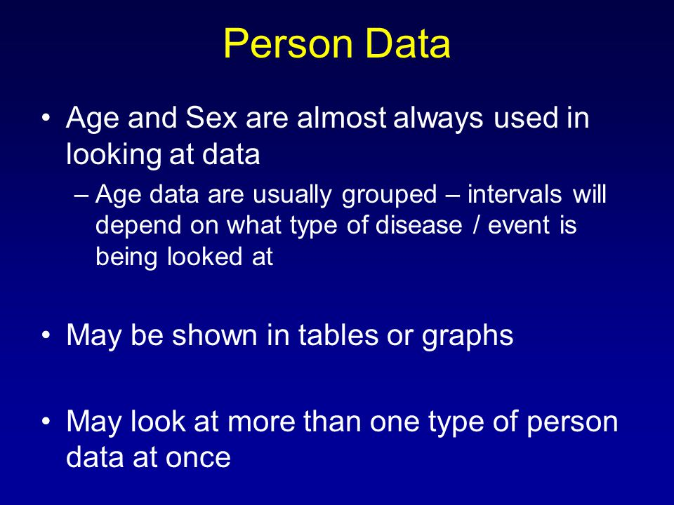 Person Data Age and Sex are almost always used in looking at data –Age data are usually grouped – intervals will depend on what type of disease / event is being looked at May be shown in tables or graphs May look at more than one type of person data at once