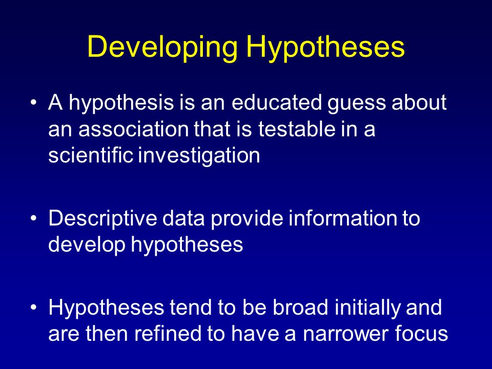 Developing Hypotheses A hypothesis is an educated guess about an association that is testable in a scientific investigation Descriptive data provide information to develop hypotheses Hypotheses tend to be broad initially and are then refined to have a narrower focus