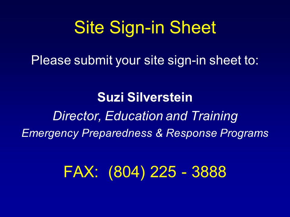 Site Sign-in Sheet Please submit your site sign-in sheet to: Suzi Silverstein Director, Education and Training Emergency Preparedness & Response Programs FAX: (804) 225 - 3888