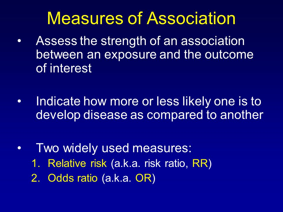 Measures of Association Assess the strength of an association between an exposure and the outcome of interest Indicate how more or less likely one is to develop disease as compared to another Two widely used measures: 1.Relative risk (a.k.a.