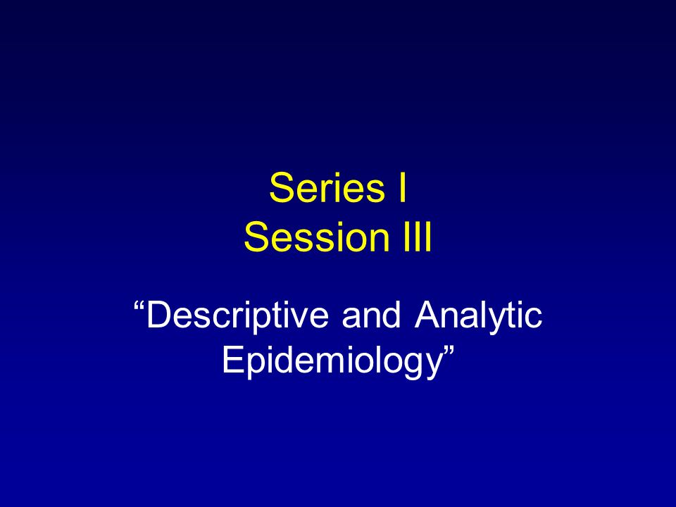 Series I Session III Descriptive and Analytic Epidemiology