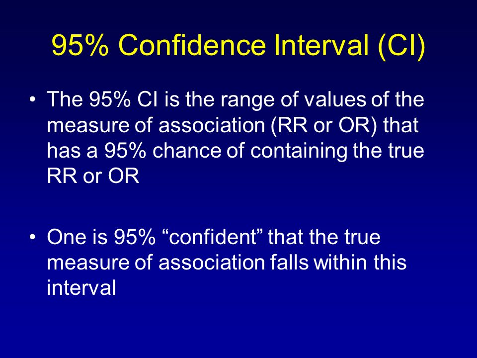 95% Confidence Interval (CI) The 95% CI is the range of values of the measure of association (RR or OR) that has a 95% chance of containing the true RR or OR One is 95% confident that the true measure of association falls within this interval