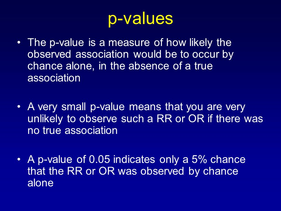 p-values The p-value is a measure of how likely the observed association would be to occur by chance alone, in the absence of a true association A very small p-value means that you are very unlikely to observe such a RR or OR if there was no true association A p-value of 0.05 indicates only a 5% chance that the RR or OR was observed by chance alone
