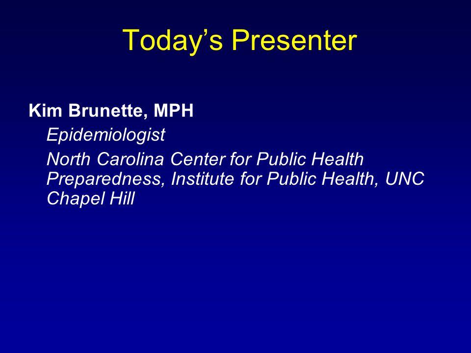 Today's Presenter Kim Brunette, MPH Epidemiologist North Carolina Center for Public Health Preparedness, Institute for Public Health, UNC Chapel Hill