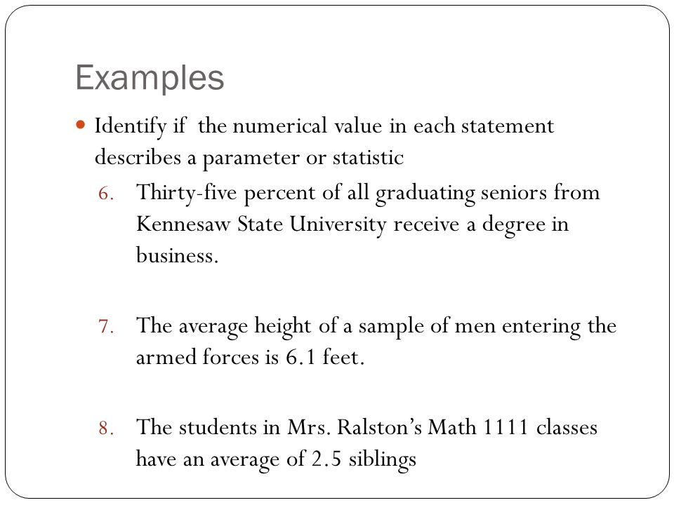 Examples Identify if the numerical value in each statement describes a parameter or statistic 6. Thirty-five percent of all graduating seniors from Ke