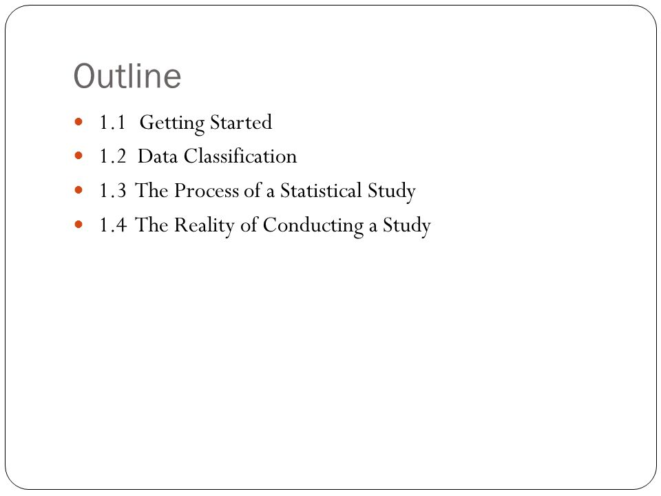Outline 1.1Getting Started 1.2 Data Classification 1.3 The Process of a Statistical Study 1.4 The Reality of Conducting a Study