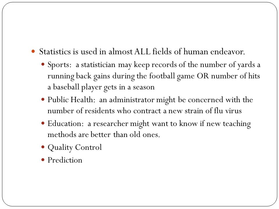 Statistics is used in almost ALL fields of human endeavor. Sports: a statistician may keep records of the number of yards a running back gains during