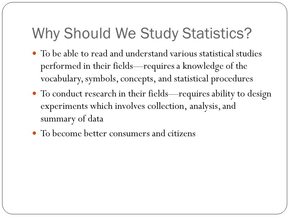 Why Should We Study Statistics? To be able to read and understand various statistical studies performed in their fields—requires a knowledge of the vo