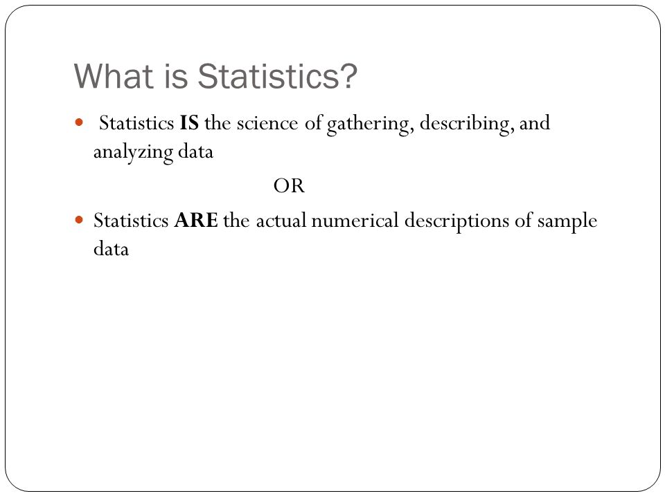 What is Statistics? Statistics IS the science of gathering, describing, and analyzing data OR Statistics ARE the actual numerical descriptions of samp