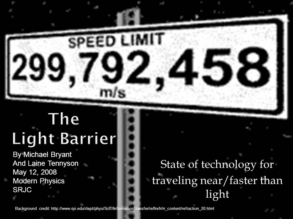State of technology for traveling near/faster than light By Michael Bryant And Laine Tennyson May 12, 2008 Modern Physics SRJC Background credit: http://www.rpi.edu/dept/phys/ScIT/InformationTransfer/reflrefr/rr_content/refraction_20.html