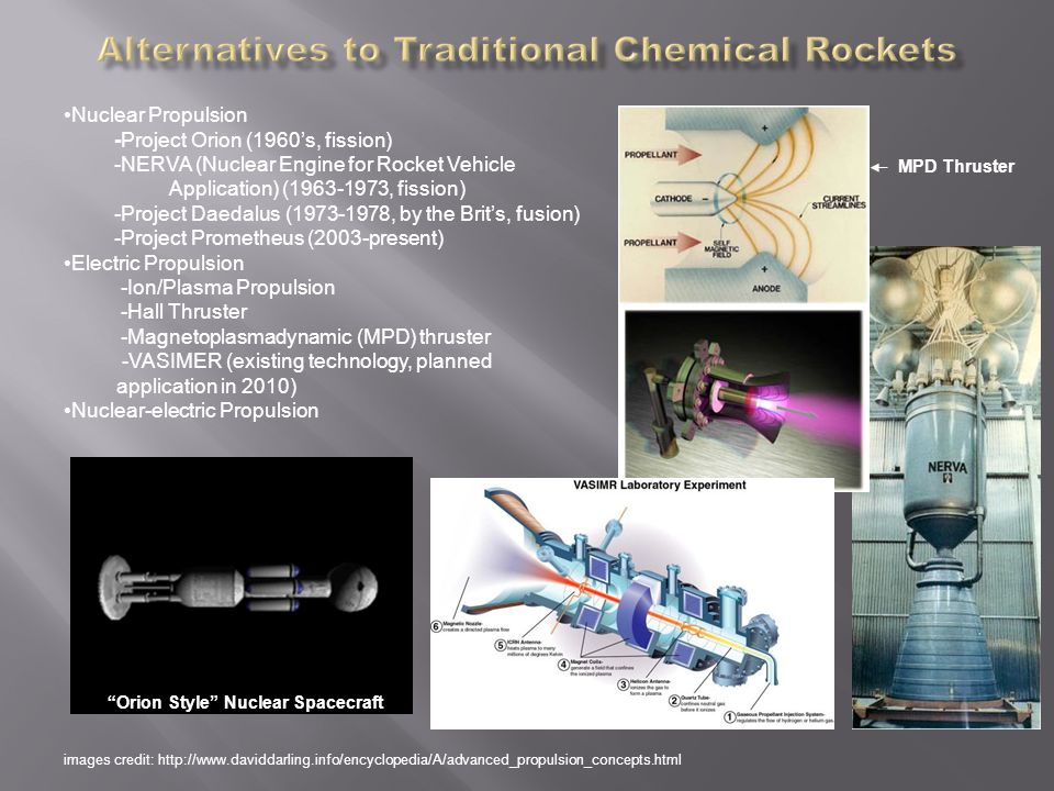 Nuclear Propulsion -Project Orion (1960's, fission) -NERVA (Nuclear Engine for Rocket Vehicle Application) (1963-1973, fission) -Project Daedalus (1973-1978, by the Brit's, fusion) -Project Prometheus (2003-present) Electric Propulsion -Ion/Plasma Propulsion -Hall Thruster -Magnetoplasmadynamic (MPD) thruster -VASIMER (existing technology, planned application in 2010) Nuclear-electric Propulsion images credit: http://www.daviddarling.info/encyclopedia/A/advanced_propulsion_concepts.html Orion Style Nuclear Spacecraft MPD Thruster