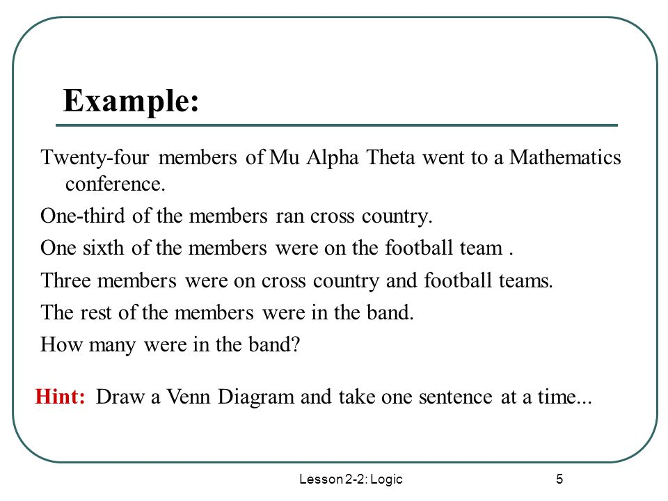 Lesson 2-2: Logic 5 Example: Twenty-four members of Mu Alpha Theta went to a Mathematics conference. One-third of the members ran cross country. One s