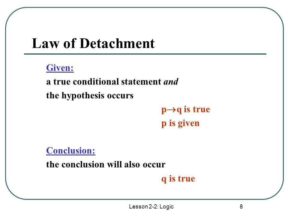 Lesson 2-2: Logic 8 Law of Detachment Given: a true conditional statement and the hypothesis occurs p  q is true p is given Conclusion: the conclusio