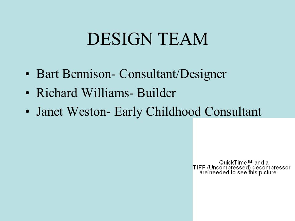 DESIGN TEAM Bart Bennison- Consultant/Designer Richard Williams- Builder Janet Weston- Early Childhood Consultant