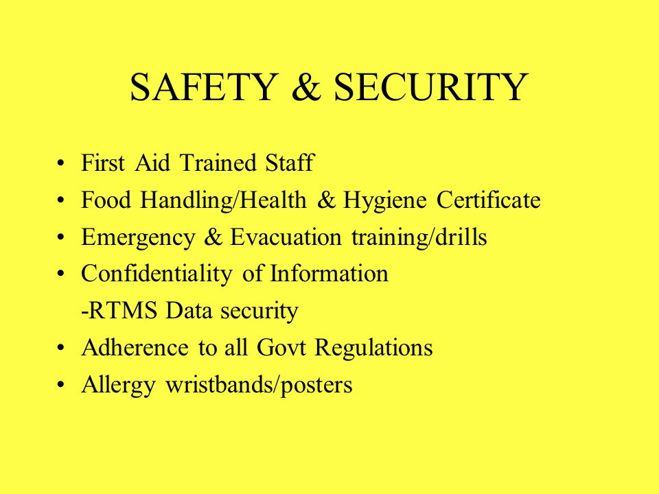 SAFETY & SECURITY First Aid Trained Staff Food Handling/Health & Hygiene Certificate Emergency & Evacuation training/drills Confidentiality of Informa