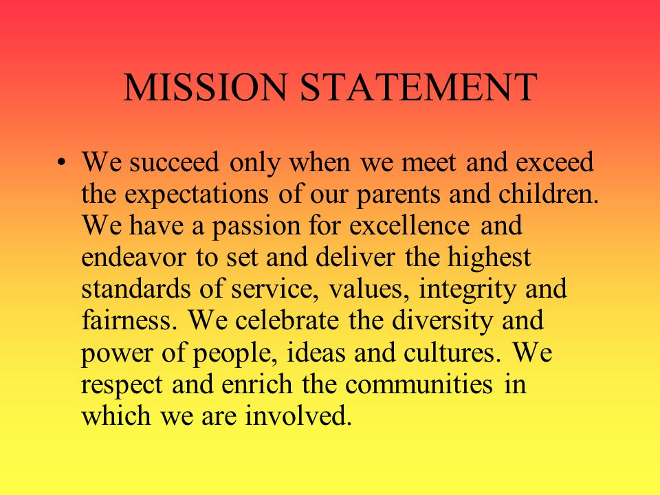 MISSION STATEMENT We succeed only when we meet and exceed the expectations of our parents and children. We have a passion for excellence and endeavor