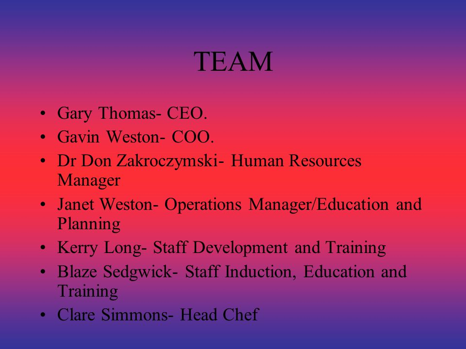 TEAM Gary Thomas- CEO. Gavin Weston- COO. Dr Don Zakroczymski- Human Resources Manager Janet Weston- Operations Manager/Education and Planning Kerry L