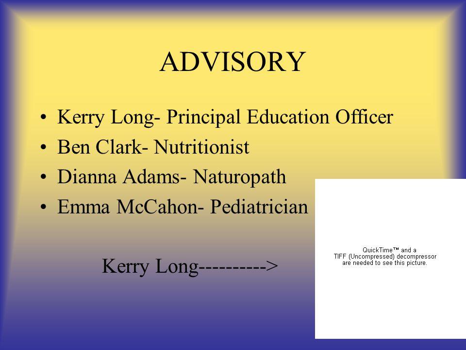 ADVISORY Kerry Long- Principal Education Officer Ben Clark- Nutritionist Dianna Adams- Naturopath Emma McCahon- Pediatrician Kerry Long---------->