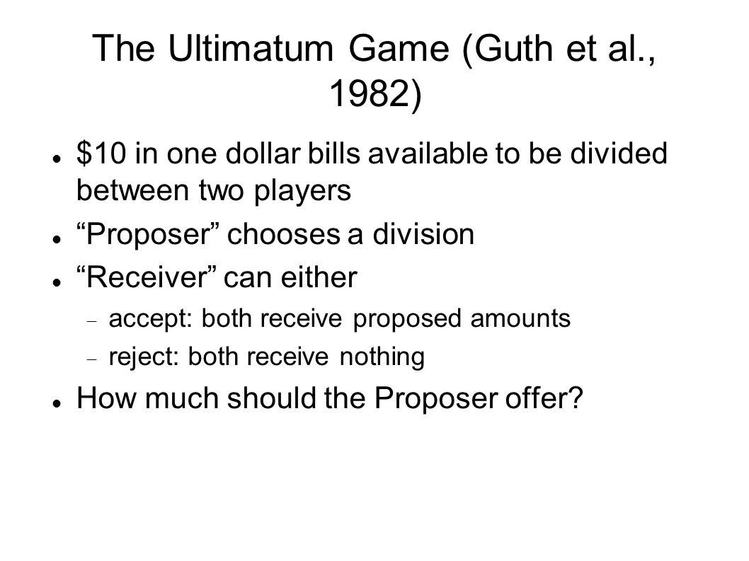 The Ultimatum Game (Guth et al., 1982) $10 in one dollar bills available to be divided between two players Proposer chooses a division Receiver can either  accept: both receive proposed amounts  reject: both receive nothing How much should the Proposer offer